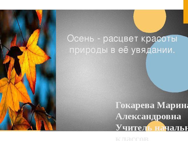 Осень - расцвет красоты природы в её увядании. Гокарева Марина Александровна...