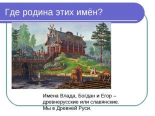 Где родина этих имён? Имена Влада, Богдан и Егор – древнерусские или славянск