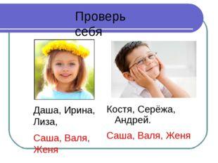 Проверь себя Даша, Ирина, Лиза, Саша, Валя, Женя Костя, Серёжа, Андрей. Саша,