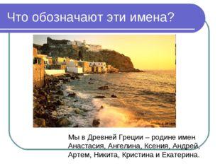 Что обозначают эти имена? Мы в Древней Греции – родине имен Анастасия, Ангели