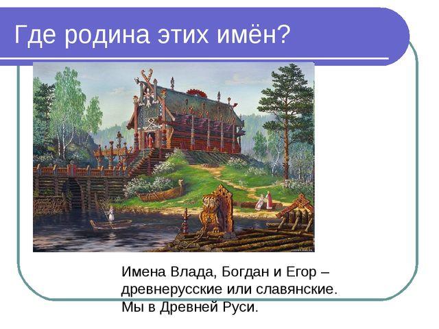 Где родина этих имён? Имена Влада, Богдан и Егор – древнерусские или славянск...