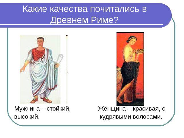Какие качества почитались в Древнем Риме? Мужчина – стойкий, Женщина – красив...