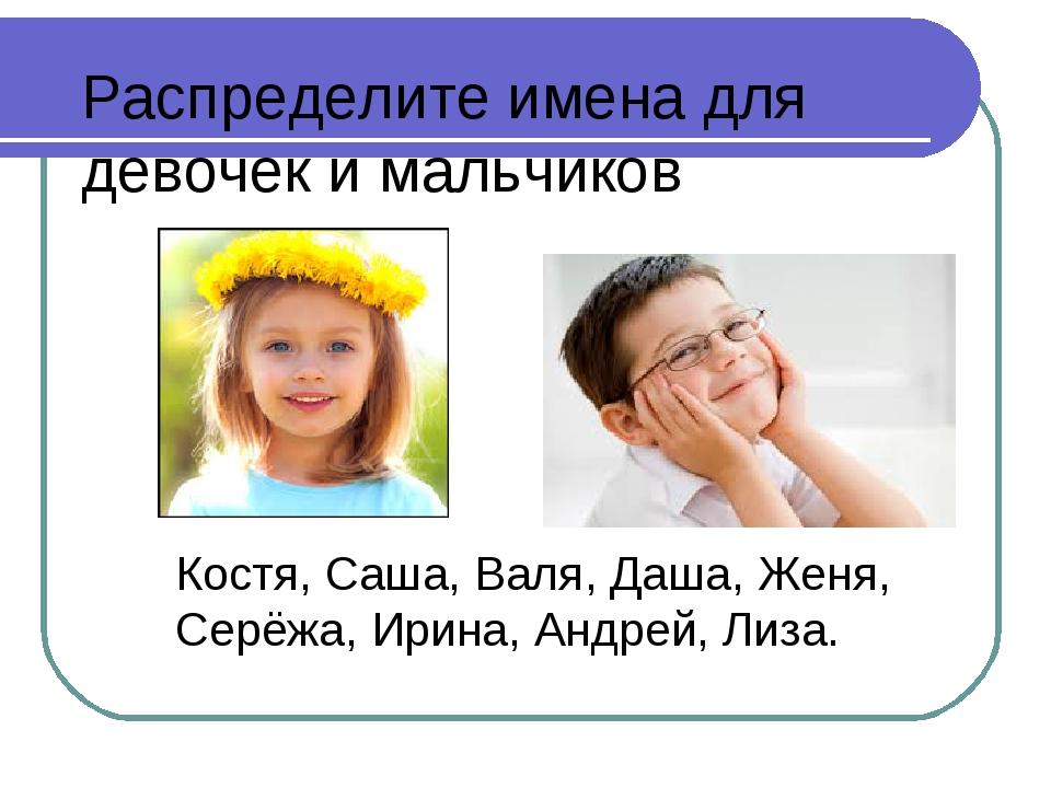 Распределите имена для девочек и мальчиков Костя, Саша, Валя, Даша, Женя, Сер...