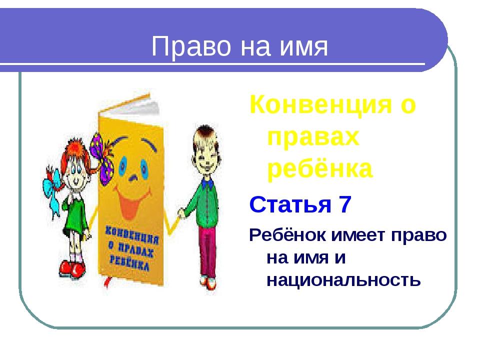 Право на имя Конвенция о правах ребёнка Статья 7 Ребёнок имеет право на имя и...