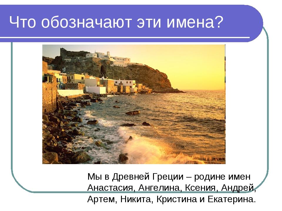 Что обозначают эти имена? Мы в Древней Греции – родине имен Анастасия, Ангели...