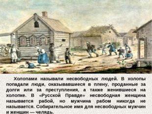 Холопами называли несвободных людей. В холопы попадали люди, оказывавшиеся в
