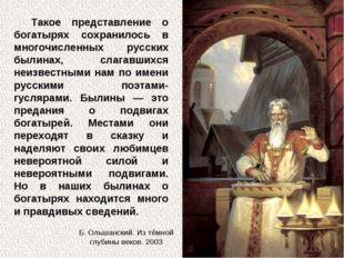 Такое представление о богатырях сохранилось в многочисленных русских былинах,