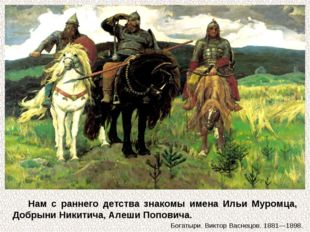 Нам с раннего детства знакомы имена Ильи Муромца, Добрыни Никитича, Алеши Поп