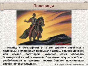 Наряду с богатырями в те же времена известны и поленицы. Поленицами прозывали