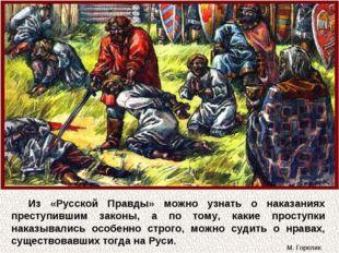 Из «Русской Правды» можно узнать о наказаниях преступившим законы, а по тому,