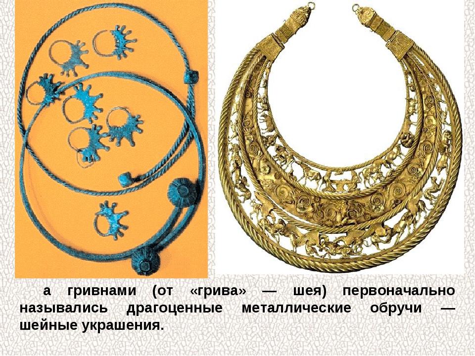 а гривнами (от «грива» — шея) первоначально назывались драгоценные металличес...