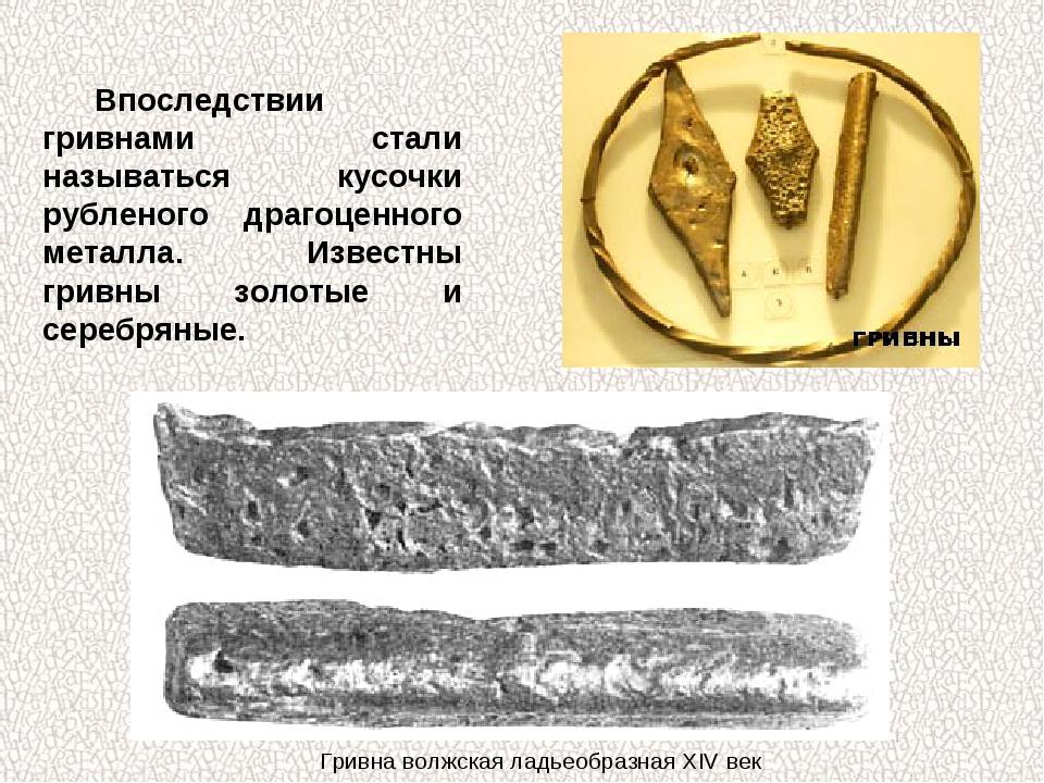 Впоследствии гривнами стали называться кусочки рубленого драгоценного металла...