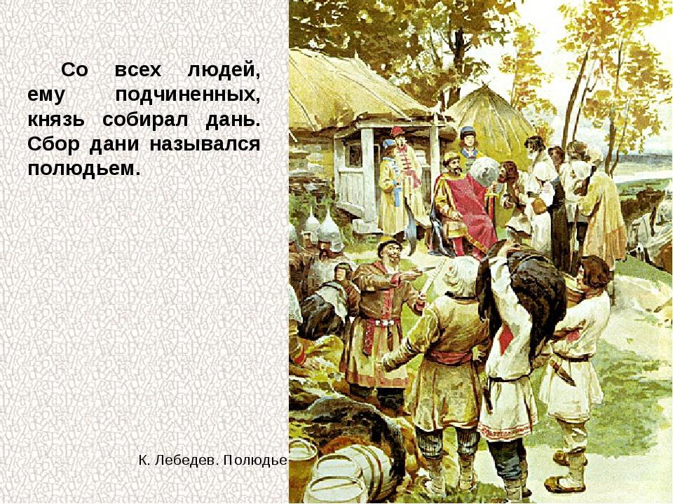 Со всех людей, ему подчиненных, князь собирал дань. Сбор дани назывался полюд...