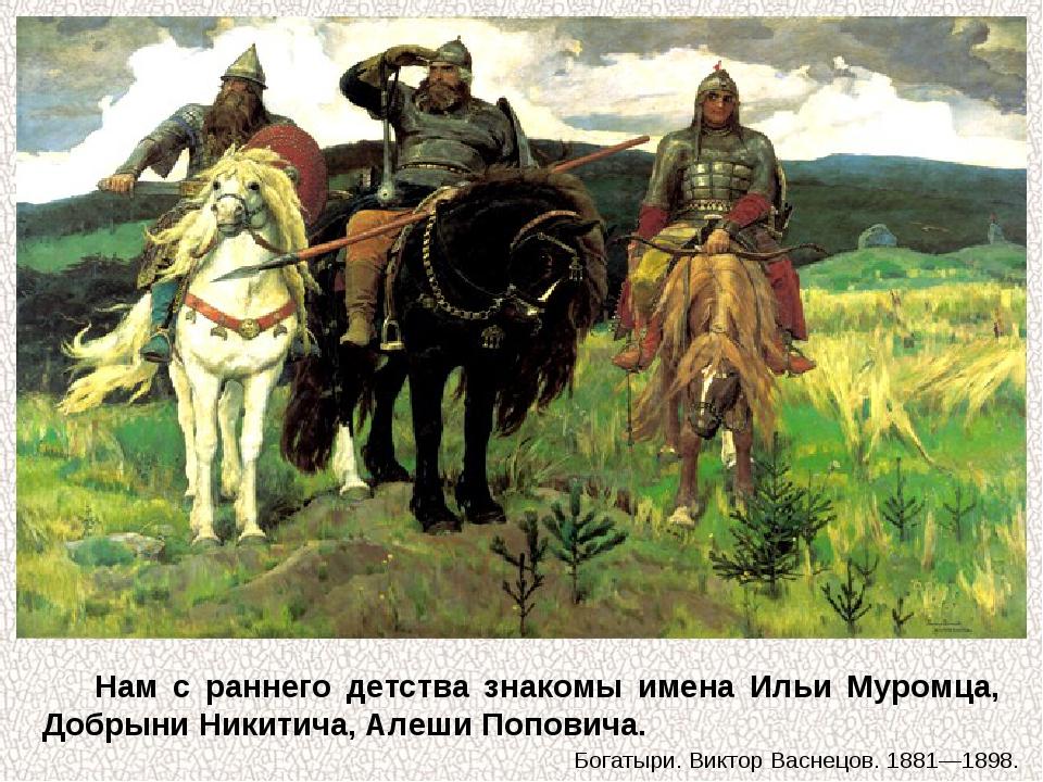 Нам с раннего детства знакомы имена Ильи Муромца, Добрыни Никитича, Алеши Поп...