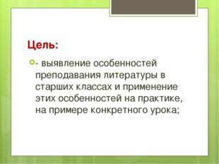 Цель: - выявление особенностей преподавания литературы в старших классах и пр