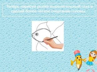 Теперь нарисуй рыбке выразительный глаз и сделай более чёткое очертание голо