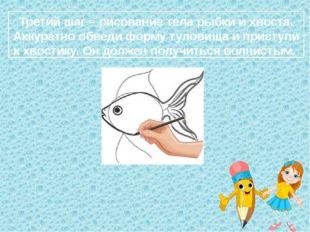 Третий шаг – рисование тела рыбки и хвоста. Аккуратно обведи форму туловища