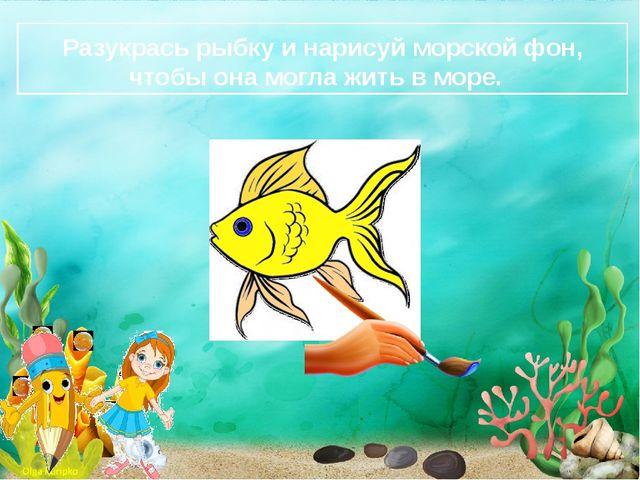 Разукрась рыбку и нарисуй морской фон, чтобы она могла жить в море.