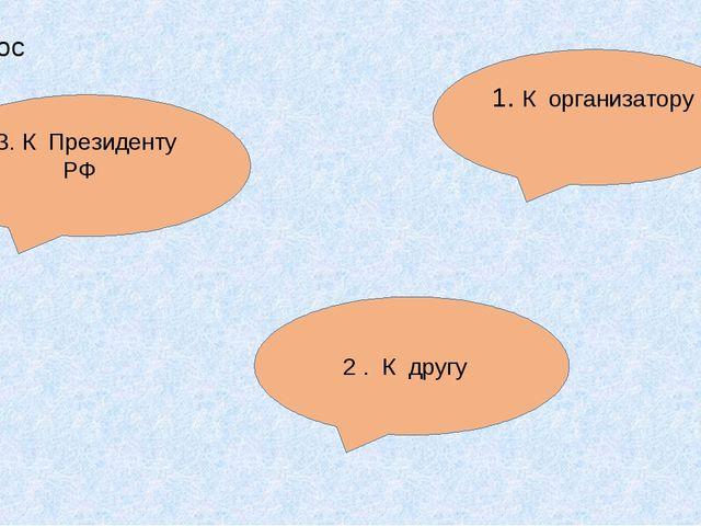 2 . К другу 1. К организатору 3. К Президенту РФ 4 вопрос