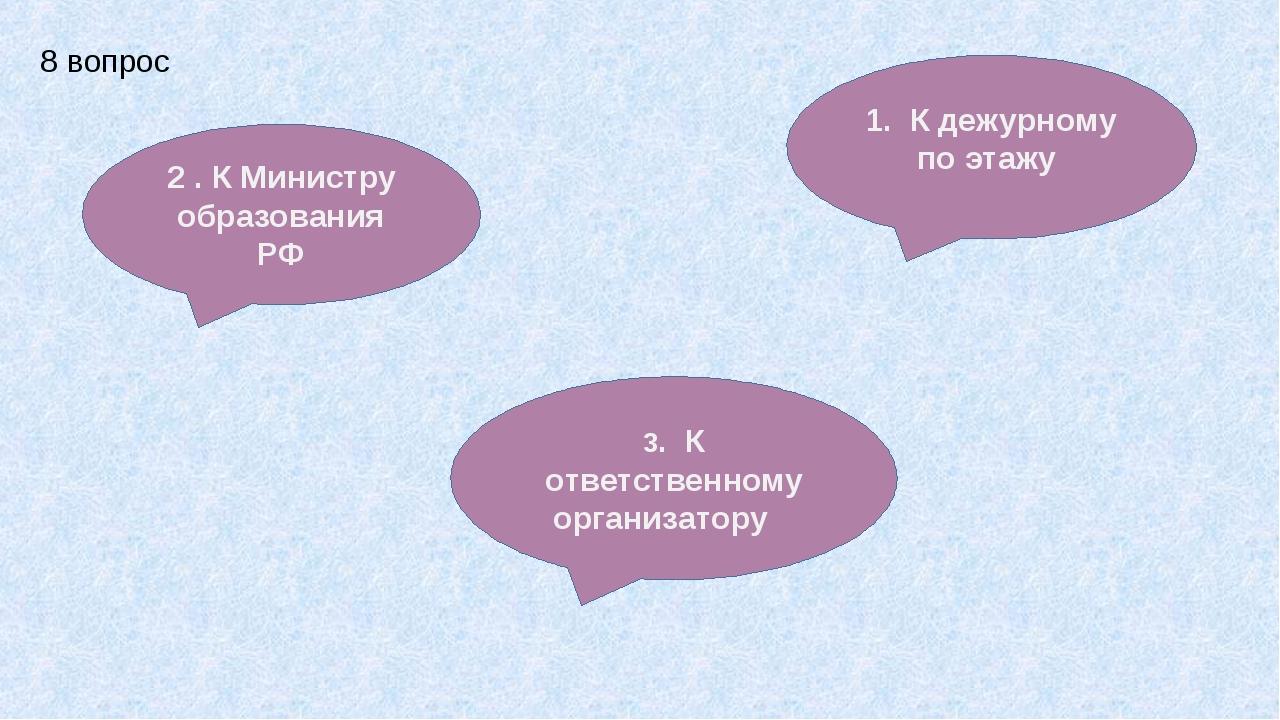 2 . К Министру образования РФ 1. К дежурному по этажу 3. К ответственному орг...