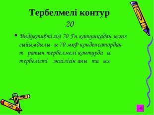 Тербелмелі контур 20 Индуктивтілігі 70 Гн катушкадан және сыйымдылығы 70 мкФ