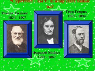 Томсон Уильям 1824 - 1907 Фарадей Майкл 1791 - 1867 Герц Генрих 1857 - 1894 С