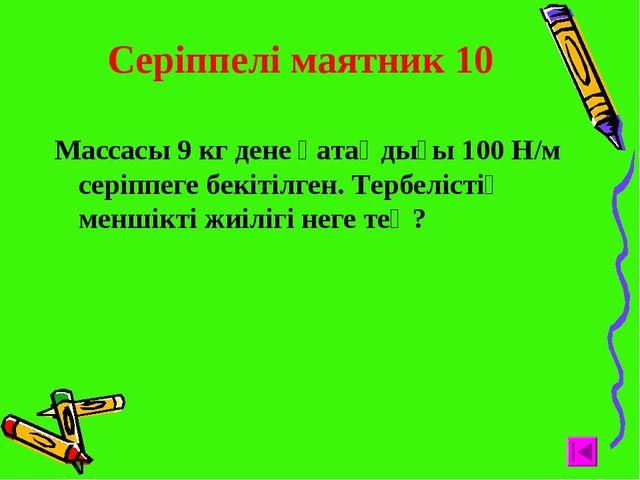 Серіппелі маятник 10 Массасы 9 кг дене қатаңдығы 100 Н/м серіппеге бекітілге...