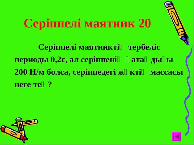Серіппелі маятник 20 Серіппелі маятниктің тербеліс периоды 0,2с, ал серіппен...