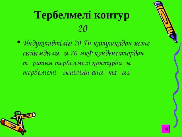 Тербелмелі контур 20 Индуктивтілігі 70 Гн катушкадан және сыйымдылығы 70 мкФ...