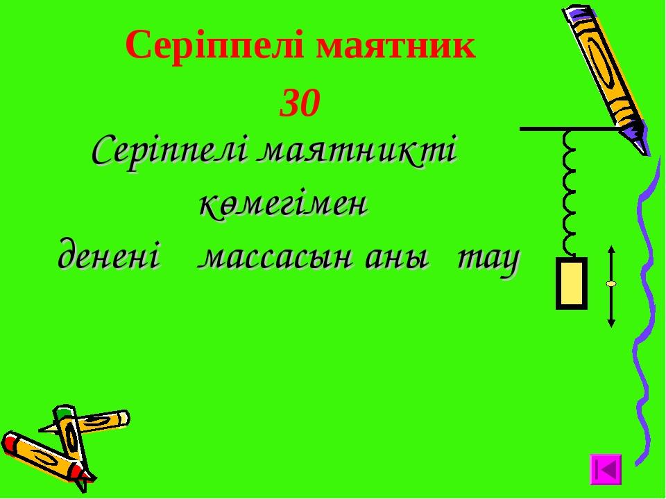 Серіппелі маятник 30 Серіппелі маятниктің көмегімен дененің массасын анықтау