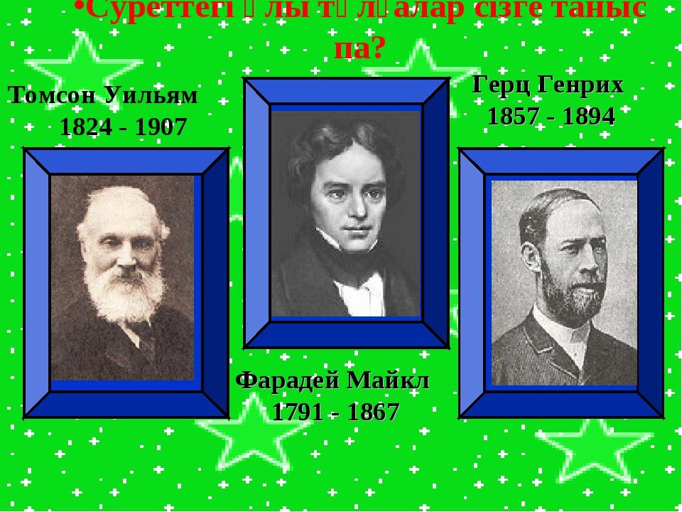 Томсон Уильям 1824 - 1907 Фарадей Майкл 1791 - 1867 Герц Генрих 1857 - 1894 С...