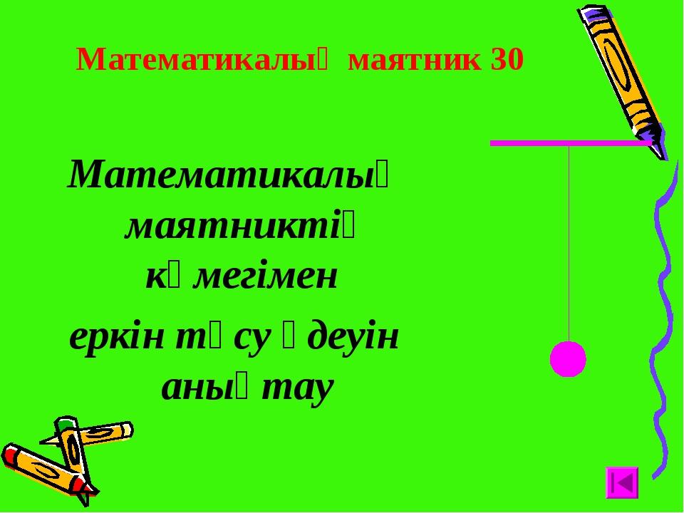 Математикалық маятник 30 Математикалық маятниктің көмегімен еркін түсу үдеуін...