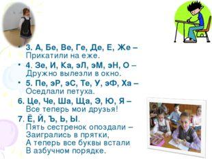 3. А, Бе, Ве, Ге, Де, Е, Же – Прикатили на еже. 4. Зе, И, Ка, эЛ, эМ, эН, О –
