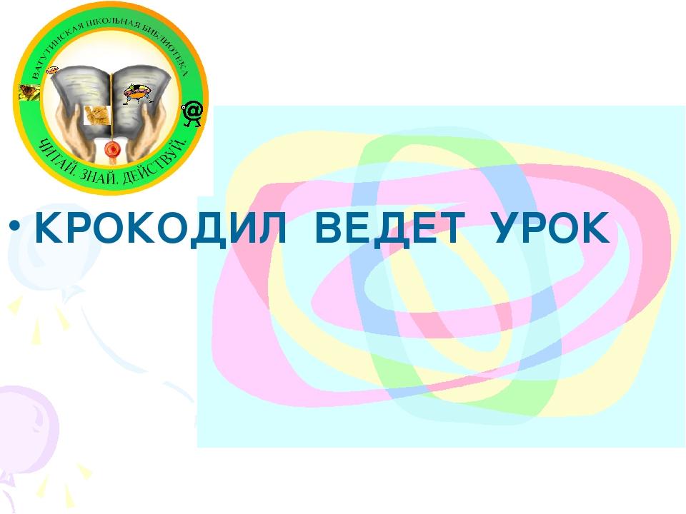 КРОКОДИЛ ВЕДЕТ УРОК