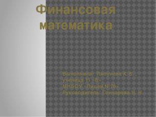 Финансовая математика Выполнила: Липунова К.В. , ученица 11 «Б» МНБОУ «Лицей