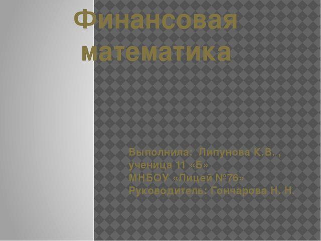 Финансовая математика Выполнила: Липунова К.В. , ученица 11 «Б» МНБОУ «Лицей...