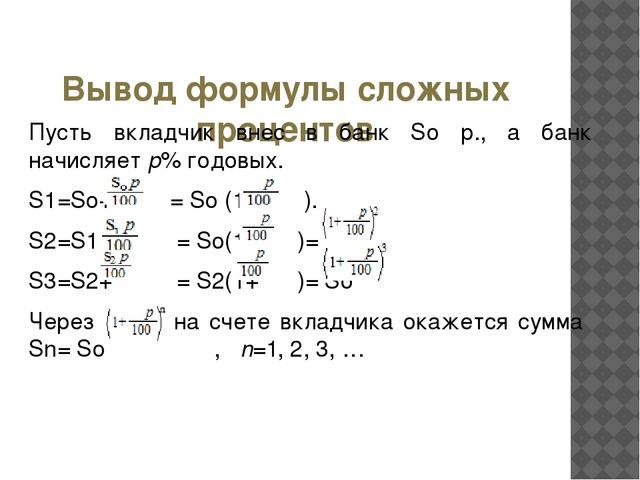 Вывод формулы сложных процентов Пусть вкладчик внес в банк So р., а банк нач...