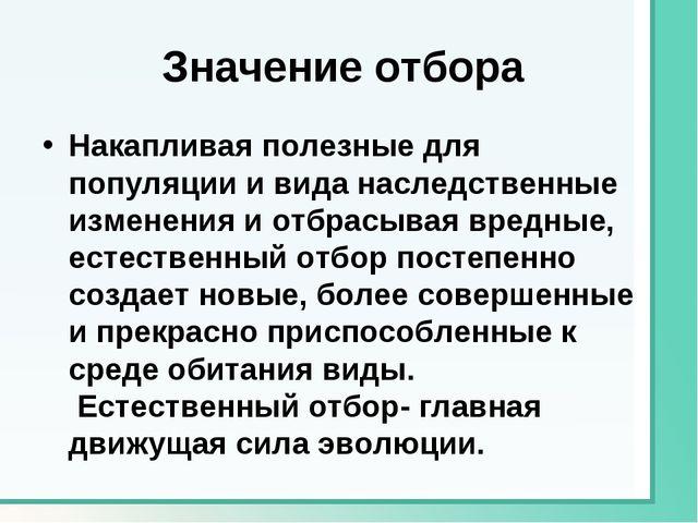 Значение отбора Накапливая полезные для популяции и вида наследственные изме...