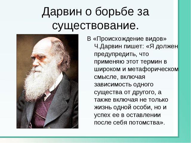Дарвин о борьбе за существование. В «Происхождение видов» Ч.Дарвин пишет: «Я...