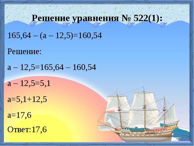 Решение уравнения № 522(1): 165,64 – (a – 12,5)=160,54 Решение: a – 12,5=165,...