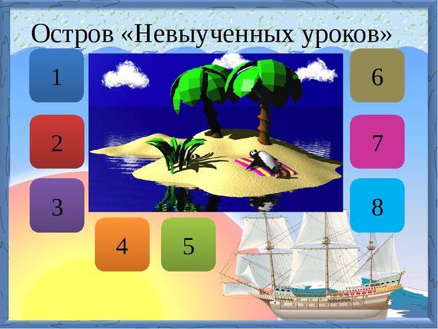 Остров «Невыученных уроков» 7 8 4 6 1 2 3 5