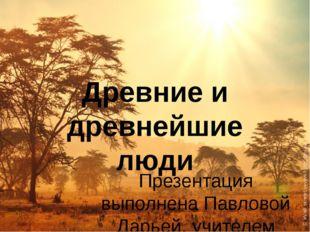 Древние и древнейшие люди Презентация выполнена Павловой Дарьей, учителем МБО