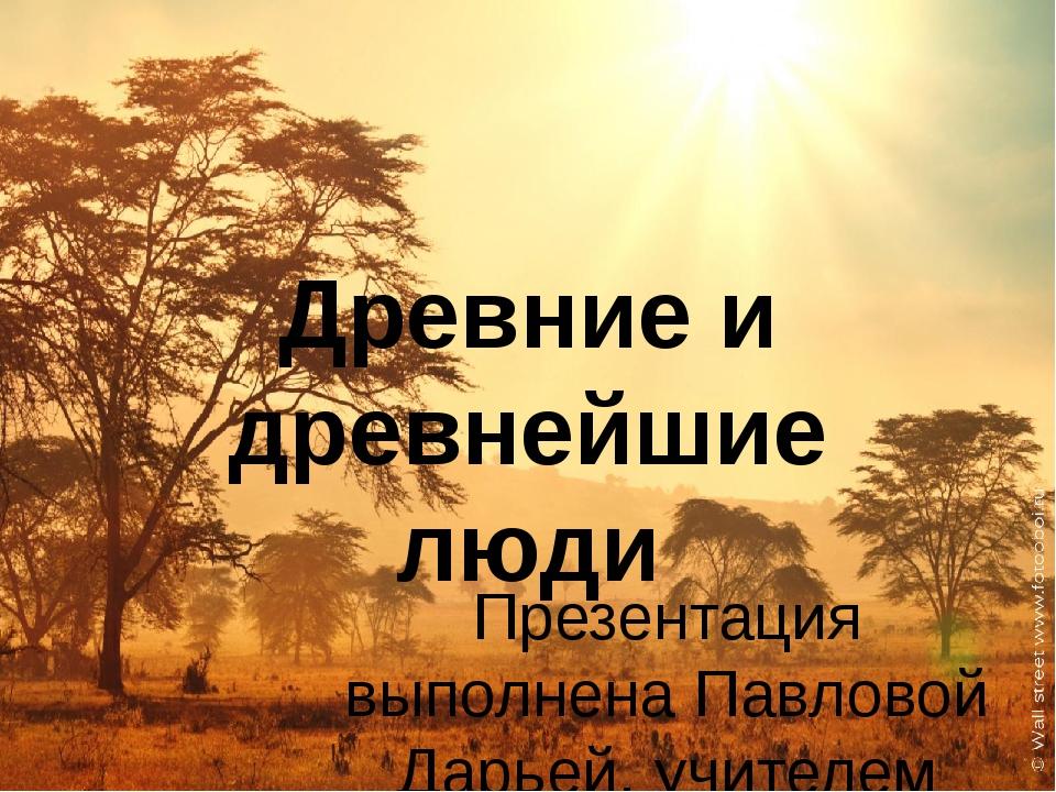 Древние и древнейшие люди Презентация выполнена Павловой Дарьей, учителем МБО...