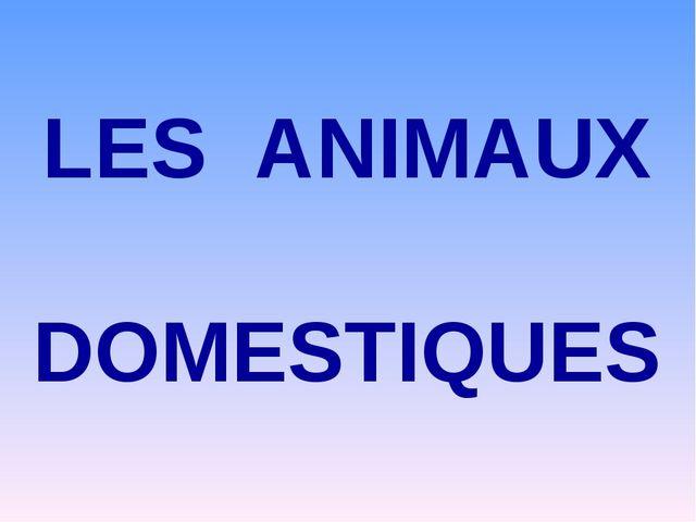 LES ANIMAUX DOMESTIQUES