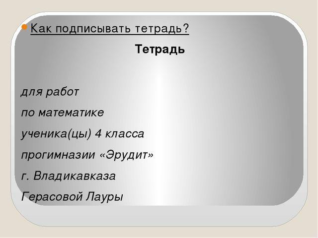 Как подписывать тетрадь? Тетрадь для работ по математике ученика(цы) 4 клас...