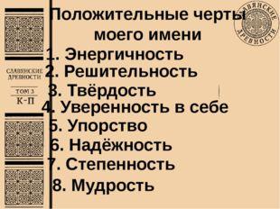 Положительные черты моего имени 7. Степенность 2. Решительность 3. Твёрдость