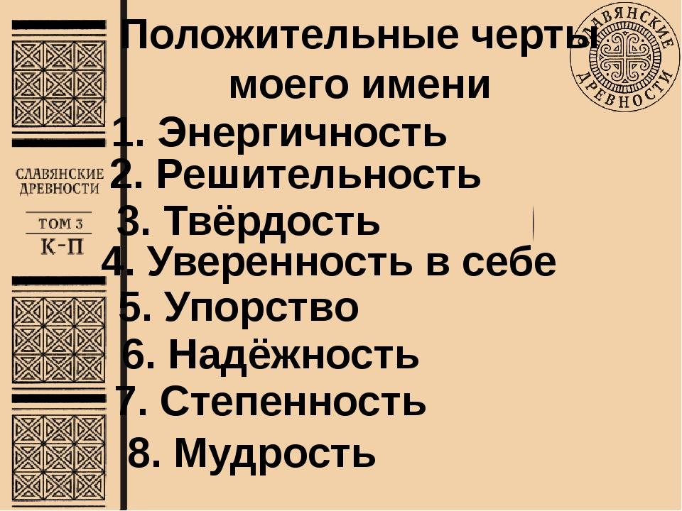 Положительные черты моего имени 7. Степенность 2. Решительность 3. Твёрдость...