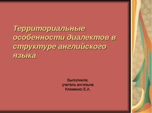 Территориальные особенности диалектов в структуре английского языка Выполнила