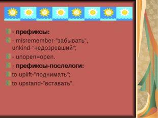 """- префиксы: - misremember-""""забывать"""", unkind-""""недозревший""""; - unopen=open. -"""