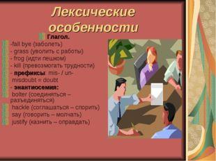 Лексические особенности Глагол. -fall bye (заболеть) - grass (уволить с работ